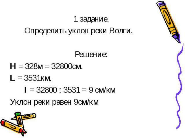 1 задание. 1 задание. Определить уклон реки Волги. Решение: Н = 328м = 32800см. L = 3531км. I = 32800 : 3531 = 9 см/км Уклон реки равен 9см/км