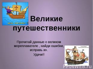 Великие путешественники Прочитай данные о великом мореплавателе , найди ошибки,