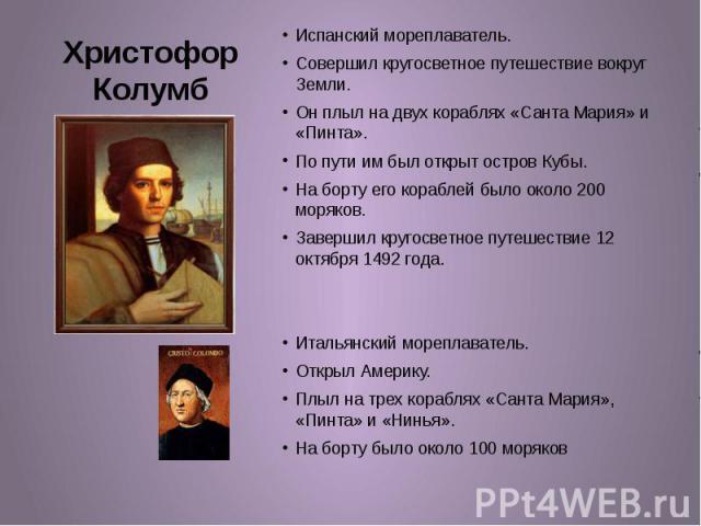 Христофор Колумб Испанский мореплаватель. Совершил кругосветное путешествие вокруг Земли. Он плыл на двух кораблях «Санта Мария» и «Пинта». По пути им был открыт остров Кубы. На борту его кораблей было около 200 моряков. Завершил кругосветное путеше…