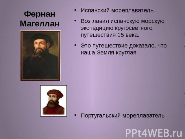 Фернан Магеллан Испанский мореплаватель. Возглавил испанскую морскую экспедицию кругосветного путешествия 15 века. Это путешествие доказало, что наша Земля круглая. Португальский мореплаватель.
