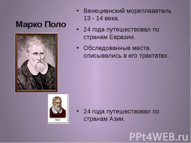 Марко Поло Венецианский мореплаватель 13 - 14 века. 24 года путешествовал по странам Евразии. Обследованные места описывались в его трактатах. 24 года путешествовал по странам Азии.