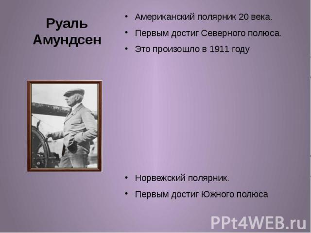 Руаль Амундсен Американский полярник 20 века. Первым достиг Северного полюса. Это произошло в 1911 году Норвежский полярник. Первым достиг Южного полюса