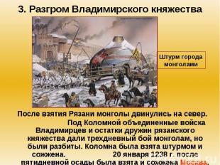 3. Разгром Владимирского княжества После взятия Рязани монголы двинулись на севе