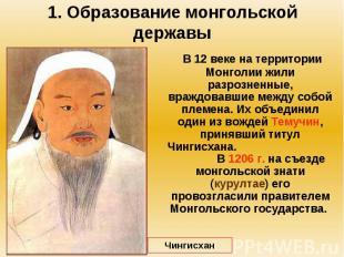 1. Образование монгольской державы В 12 веке на территории Монголии жили разрозн