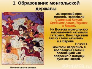 1. Образование монгольской державы За короткий срок монголы завоевали Северный К