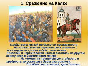 1. Сражение на Калке В действиях князей не было согласованности: несколько князе