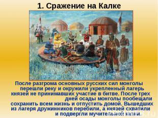 1. Сражение на Калке После разгрома основных русских сил монголы перешли реку и