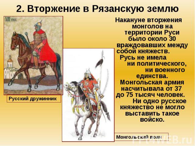 2. Вторжение в Рязанскую землю Накануне вторжения монголов на территории Руси было около 30 враждовавших между собой княжеств. Русь не имела ни политического, ни военного единства. Монгольская армия насчитывала от 37 до 75 тысяч человек. Ни одно рус…