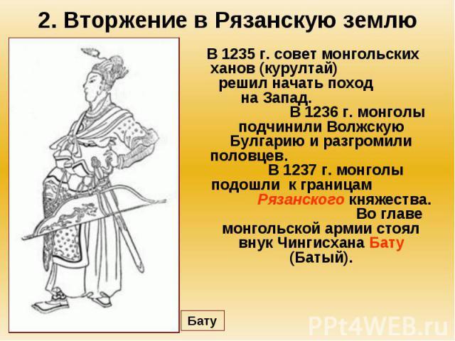 2. Вторжение в Рязанскую землю В 1235 г. совет монгольских ханов (курултай) решил начать поход на Запад. В 1236 г. монголы подчинили Волжскую Булгарию и разгромили половцев. В 1237 г. монголы подошли к границам Рязанского княжества. Во главе монголь…