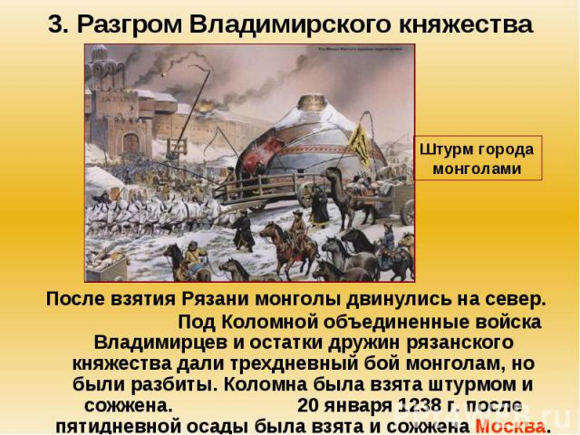 3. Разгром Владимирского княжества После взятия Рязани монголы двинулись на север. Под Коломной объединенные войска Владимирцев и остатки дружин рязанского княжества дали трехдневный бой монголам, но были разбиты. Коломна была взята штурмом и сожжен…