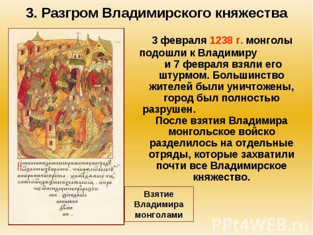 3. Разгром Владимирского княжества 3 февраля 1238 г. монголы подошли к Владимиру и 7 февраля взяли его штурмом. Большинство жителей были уничтожены, город был полностью разрушен. После взятия Владимира монгольское войско разделилось на отдельные отр…