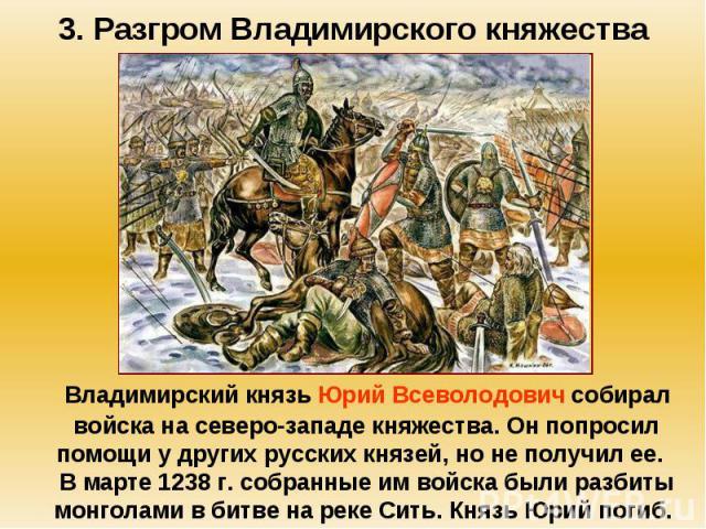 3. Разгром Владимирского княжества Владимирский князь Юрий Всеволодович собирал войска на северо-западе княжества. Он попросил помощи у других русских князей, но не получил ее. В марте 1238 г. собранные им войска были разбиты монголами в битве на ре…