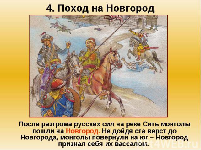 4. Поход на Новгород После разгрома русских сил на реке Сить монголы пошли на Новгород. Не дойдя ста верст до Новгорода, монголы повернули на юг – Новгород признал себя их вассалом.