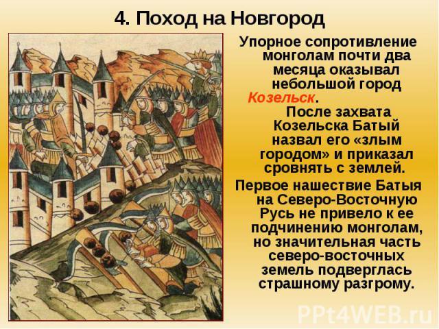 4. Поход на Новгород Упорное сопротивление монголам почти два месяца оказывал небольшой город Козельск. После захвата Козельска Батый назвал его «злым городом» и приказал сровнять с землей. Первое нашествие Батыя на Северо-Восточную Русь не привело …
