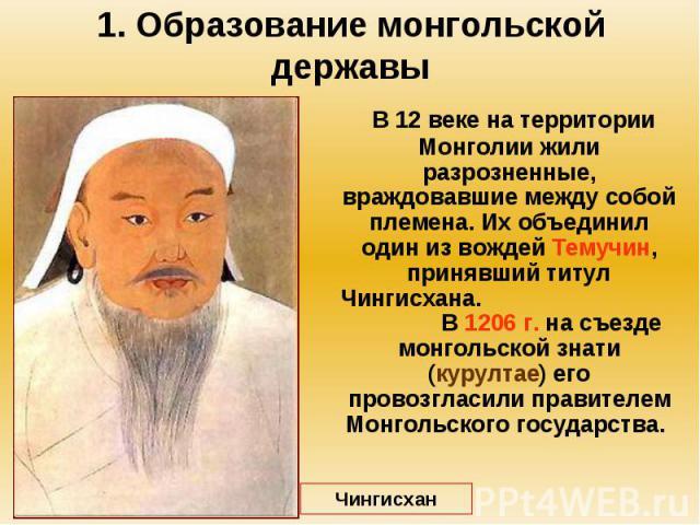 1. Образование монгольской державы В 12 веке на территории Монголии жили разрозненные, враждовавшие между собой племена. Их объединил один из вождей Темучин, принявший титул Чингисхана. В 1206 г. на съезде монгольской знати (курултае) его провозглас…