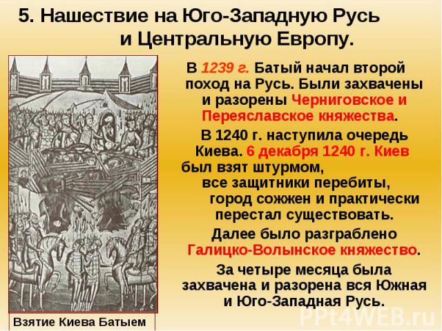 5. Нашествие на Юго-Западную Русь и Центральную Европу. В 1239 г. Батый начал второй поход на Русь. Были захвачены и разорены Черниговское и Переяславское княжества. В 1240 г. наступила очередь Киева. 6 декабря 1240 г. Киев был взят штурмом, все защ…
