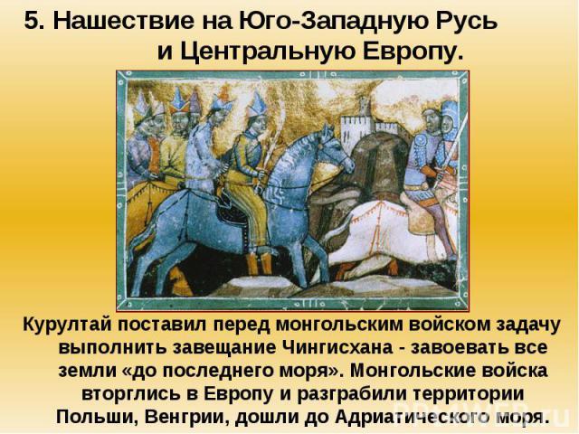 5. Нашествие на Юго-Западную Русь и Центральную Европу. Курултай поставил перед монгольским войском задачу выполнить завещание Чингисхана - завоевать все земли «до последнего моря». Монгольские войска вторглись в Европу и разграбили территории Польш…