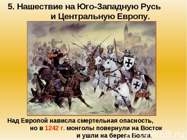 5. Нашествие на Юго-Западную Русь и Центральную Европу. Над Европой нависла смертельная опасность, но в 1242 г. монголы повернули на Восток и ушли на берега Волги.