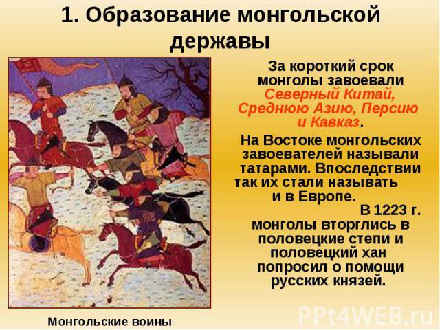 1. Образование монгольской державы За короткий срок монголы завоевали Северный Китай, Среднюю Азию, Персию и Кавказ. На Востоке монгольских завоевателей называли татарами. Впоследствии так их стали называть и в Европе. В 1223 г. монголы вторглись в …