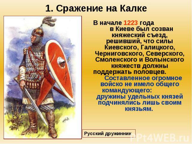 1. Сражение на Калке В начале 1223 года в Киеве был созван княжеский съезд, решивший, что силы Киевского, Галицкого, Черниговского, Северского, Смоленского и Волынского княжеств должны поддержать половцев. Составленное огромное войско не имело общег…