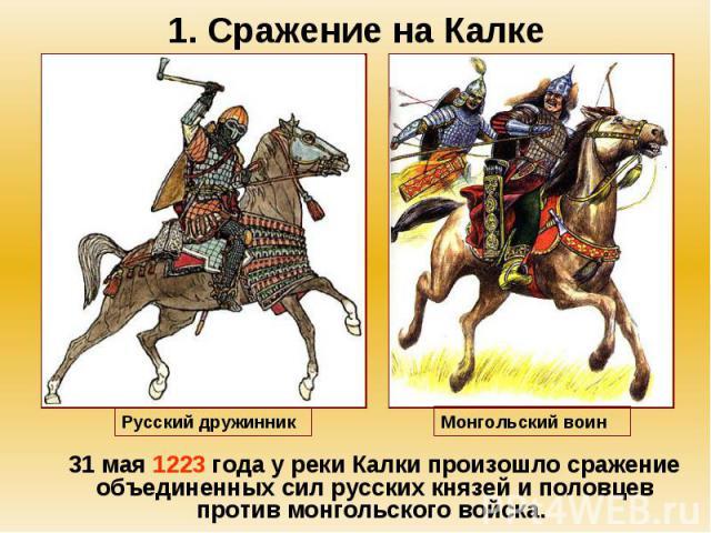 1. Сражение на Калке 31 мая 1223 года у реки Калки произошло сражение объединенных сил русских князей и половцев против монгольского войска.