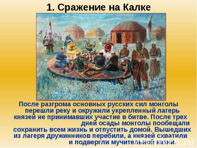 1. Сражение на Калке После разгрома основных русских сил монголы перешли реку и окружили укрепленный лагерь князей не принимавших участие в битве. После трех дней осады монголы пообещали сохранить всем жизнь и отпустить домой. Вышедших из лагеря дру…