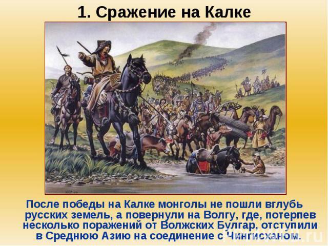 1. Сражение на Калке После победы на Калке монголы не пошли вглубь русских земель, а повернули на Волгу, где, потерпев несколько поражений от Волжских Булгар, отступили в Среднюю Азию на соединение с Чингисханом.