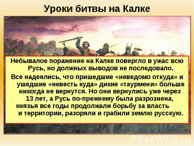 Уроки битвы на Калке Небывалое поражение на Калке повергло в ужас всю Русь, но должных выводов не последовало. Все надеялись, что пришедшие «неведомо откуда» и ушедшие «невесть куда» дикие «таурмени» больше никогда не вернутся. Но они вернулись уже …