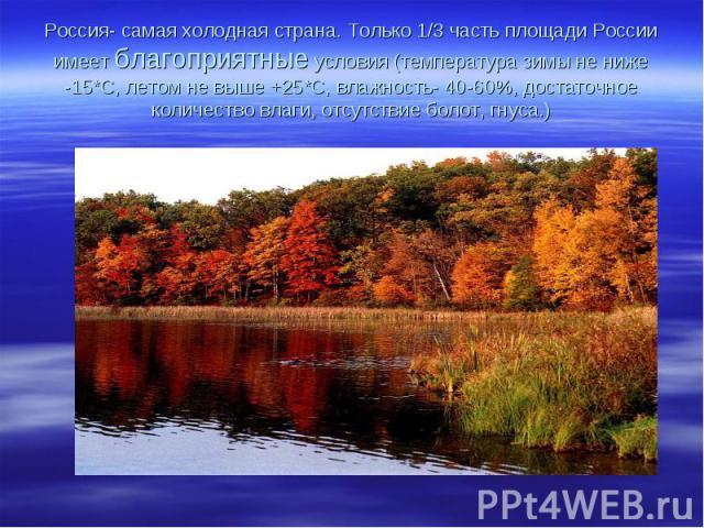 Россия- самая холодная страна. Только 1/3 часть площади России имеет благоприятные условия (температура зимы не ниже -15*С, летом не выше +25*С, влажность- 40-60%, достаточное количество влаги, отсутствие болот, гнуса.)