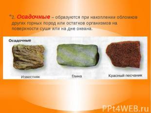 2. Осадочные – образуются при накоплении обломков других горных пород или остатк