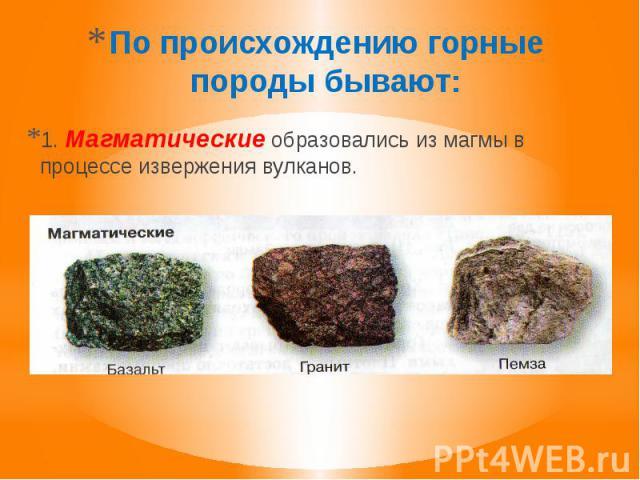 По происхождению горные породы бывают: 1. Магматические образовались из магмы в процессе извержения вулканов.