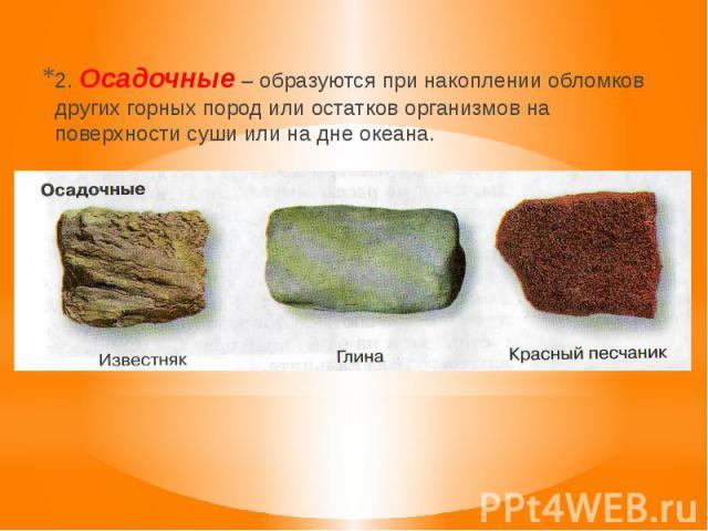 2. Осадочные – образуются при накоплении обломков других горных пород или остатков организмов на поверхности суши или на дне океана.