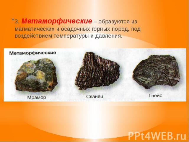 3. Метаморфические – образуются из магматических и осадочных горных пород, под воздействием температуры и давления.