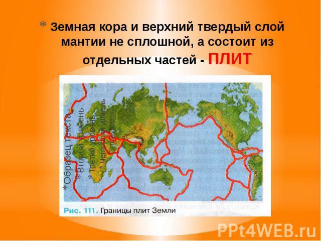 Земная кора и верхний твердый слой мантии не сплошной, а состоит из отдельных частей - ПЛИТ