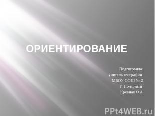 ОРИЕНТИРОВАНИЕ Подготовила: учитель географии МБОУ ООШ № 2 Г. Полярный Кревная О