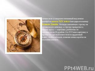 Значительно усовершенствованный вид компас приобрёл в начале XIV века благодаря