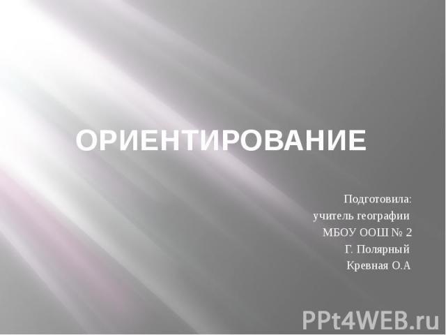 ОРИЕНТИРОВАНИЕ Подготовила: учитель географии МБОУ ООШ № 2 Г. Полярный Кревная О.А
