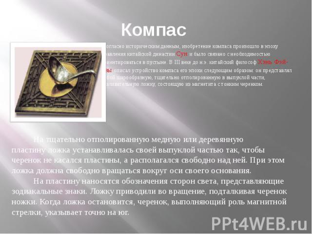 Компас Согласно историческим данным, изобретение компаса произошло в эпоху правления китайской династии Сун и было связано с необходимостью ориентироваться в пустыне. В III веке до н.э. китайский философ Хэнь Фэй-цзы описал устройство компаса его эп…