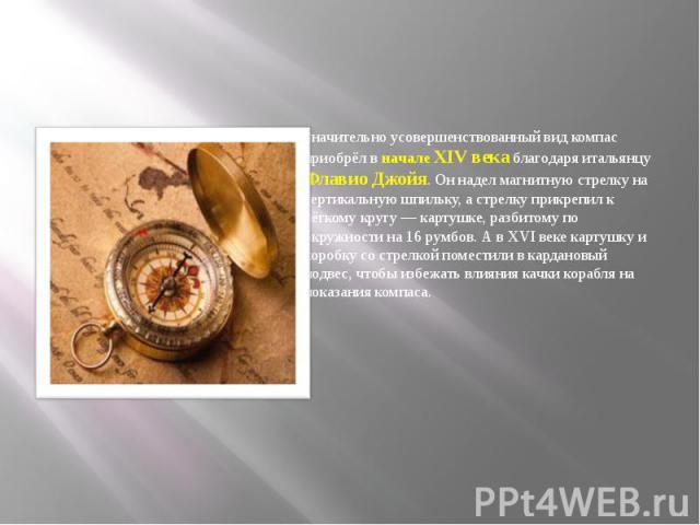 Значительно усовершенствованный вид компас приобрёл в начале XIV века благодаря итальянцу Флавио Джойя. Он надел магнитную стрелку на вертикальную шпильку, а стрелку прикрепил к лёгкому кругу — картушке, разбитому по окружности на 16 румбов. А в XVI…