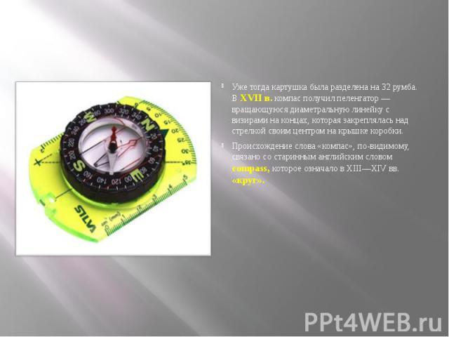 Уже тогда картушка была разделена на 32 румба. В XVII в. компас получил пеленгатор — вращающуюся диаметральную линейкус визирами на концах, которая закреплялась над стрелкой своим центром на крышке коробки. Происхождение слова «компас», по-вид…
