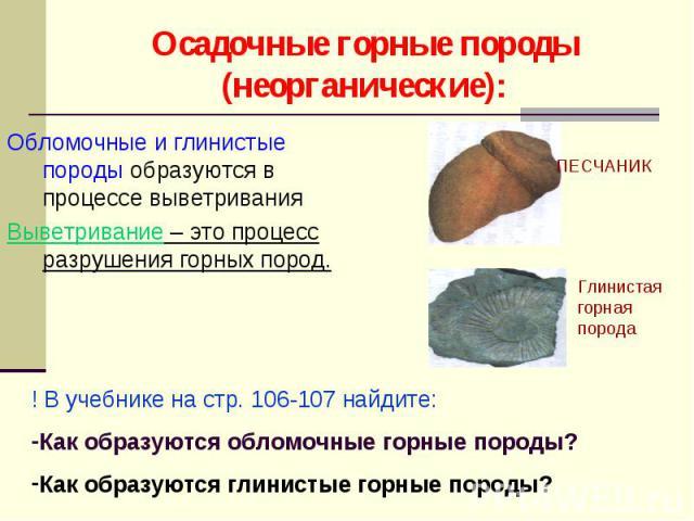 Обломочные и глинистые породы образуются в процессе выветривания Обломочные и глинистые породы образуются в процессе выветривания Выветривание – это процесс разрушения горных пород.
