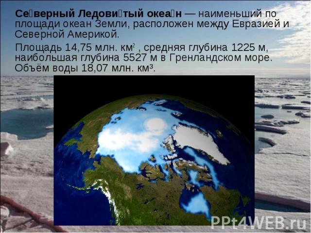 Се верный Ледови тый океа н — наименьший по площади океан Земли, расположен между Евразией и Северной Америкой. Се верный Ледови тый океа н — наименьший по площади океан Земли, расположен между Евразией и Северной Америкой. Площадь 14,75 млн.к…