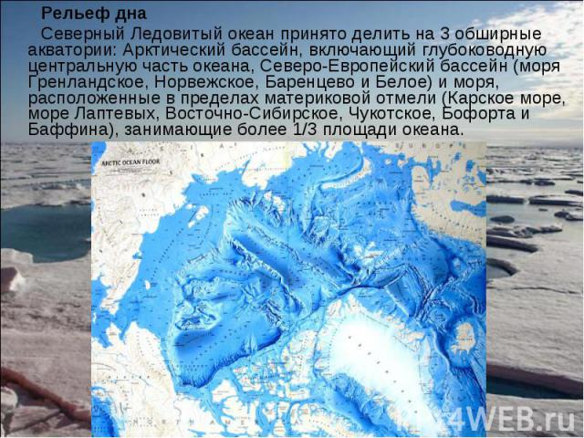 Рельеф дна Рельеф дна Северный Ледовитый океан принято делить на 3 обширные акватории: Арктический бассейн, включающий глубоководную центральную часть океана, Северо-Европейский бассейн (моря Гренландское, Норвежское, Баренцево и Белое) и моря, расп…