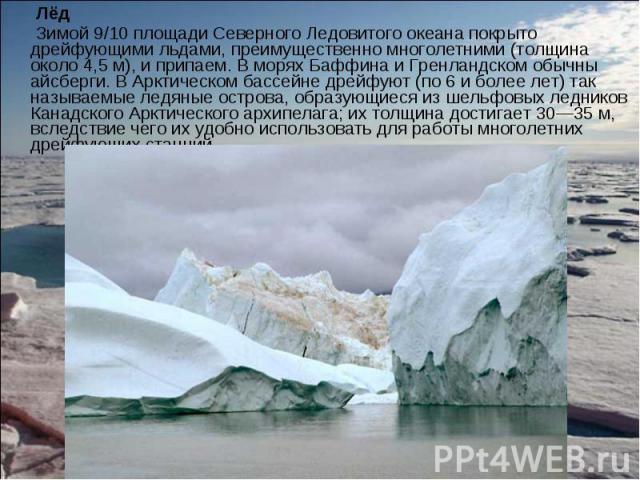 Лёд Лёд Зимой 9/10 площади Северного Ледовитого океана покрыто дрейфующими льдами, преимущественно многолетними (толщина около 4,5 м), и припаем. В морях Баффина и Гренландском обычны айсберги. В Арктическом бассейне дрейфуют (по 6 и более лет) так …