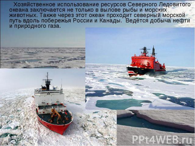 Хозяйственное использование ресурсов Северного Ледовитого океана заключается не только в вылове рыбы и морских животных. Также через этот океан проходит северный морской путь вдоль побережья России и Канады. Ведётся добыча нефти и природного газа. Х…