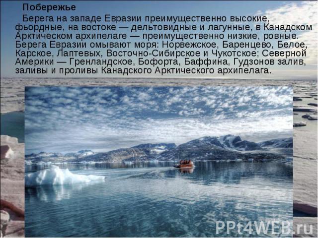 Побережье Побережье Берега на западе Евразии преимущественно высокие, фьордные, на востоке— дельтовидные и лагунные, в Канадском Арктическом архипелаге— преимущественно низкие, ровные. Берега Евразии омывают моря: Норвежское, Баренцево, …