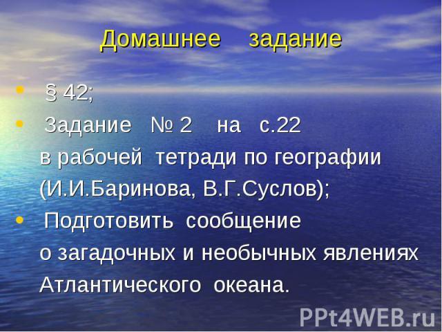 § 42; § 42; Задание № 2 на с.22 в рабочей тетради по географии (И.И.Баринова, В.Г.Суслов); Подготовить сообщение о загадочных и необычных явлениях Атлантического океана.
