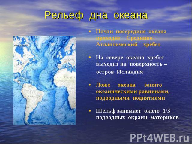 Почти посередине океана проходит Срединно-Атлантический хребет Почти посередине океана проходит Срединно-Атлантический хребет На севере океана хребет выходит на поверхность – остров Исландия Ложе океана занято океаническими равнинами, подводными под…