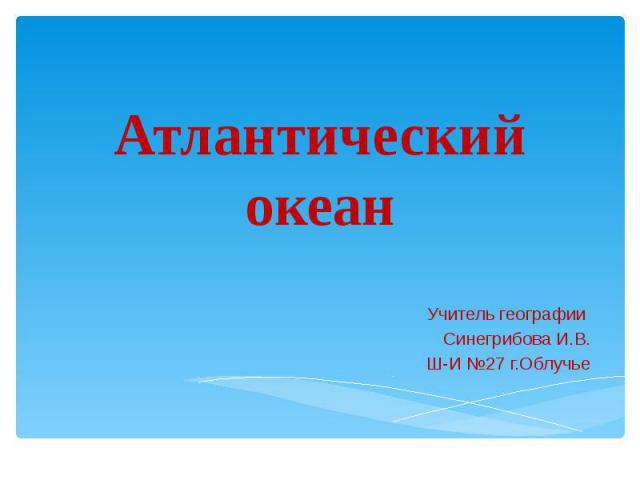 Атлантический океан Учитель географии Синегрибова И.В. Ш-И №27 г.Облучье