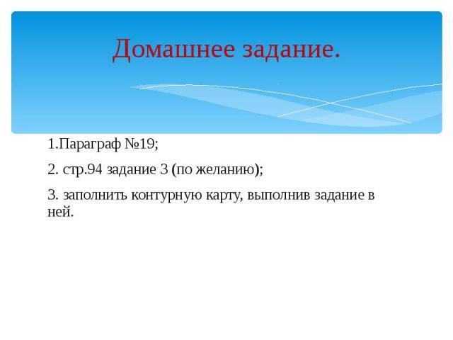 Домашнее задание. 1.Параграф №19; 2. стр.94 задание 3 (по желанию); 3. заполнить контурную карту, выполнив задание в ней.